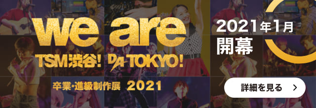 WE ARE TSM渋谷!DA TOKYO!卒業・進級制作展 2021